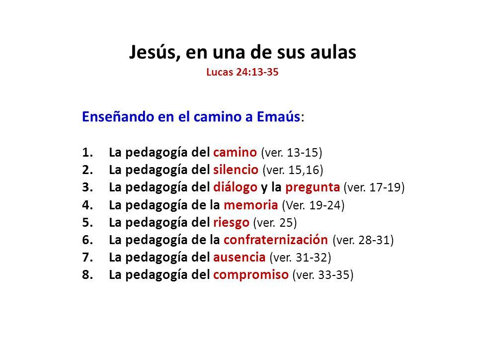 Jesús, en una de sus aulas Lucas 24:13-35 Enseñando en el camino a Emaús: 1.La pedagogía del camino (ver. 13-15) 2.La pedagogía del silencio (ver. 15,