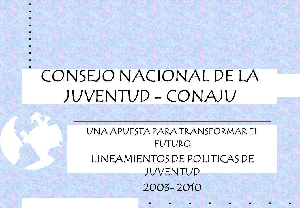 CONSEJO NACIONAL DE LA JUVENTUD - CONAJU UNA APUESTA PARA TRANSFORMAR EL FUTURO LINEAMIENTOS DE POLITICAS DE JUVENTUD 2003- 2010