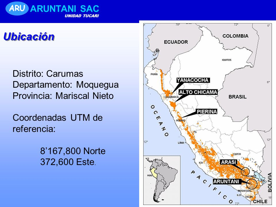 ARU ARUNTANI SAC UNIDAD TUCARI Ubicación Distrito: Carumas Departamento: Moquegua Provincia: Mariscal Nieto Coordenadas UTM de referencia: 8167,800 Norte 372,600 Este.