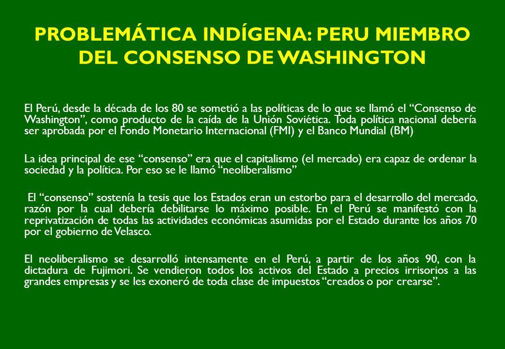 PROBLEMÁTICA INDÍGENA: PERU MIEMBRO DEL CONSENSO DE WASHINGTON El Perú, desde la década de los 80 se sometió a las políticas de lo que se llamó el Con