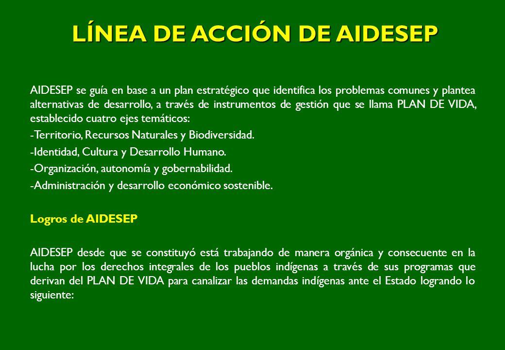 LÍNEA DE ACCIÓN DE AIDESEP AIDESEP se guía en base a un plan estratégico que identifica los problemas comunes y plantea alternativas de desarrollo, a