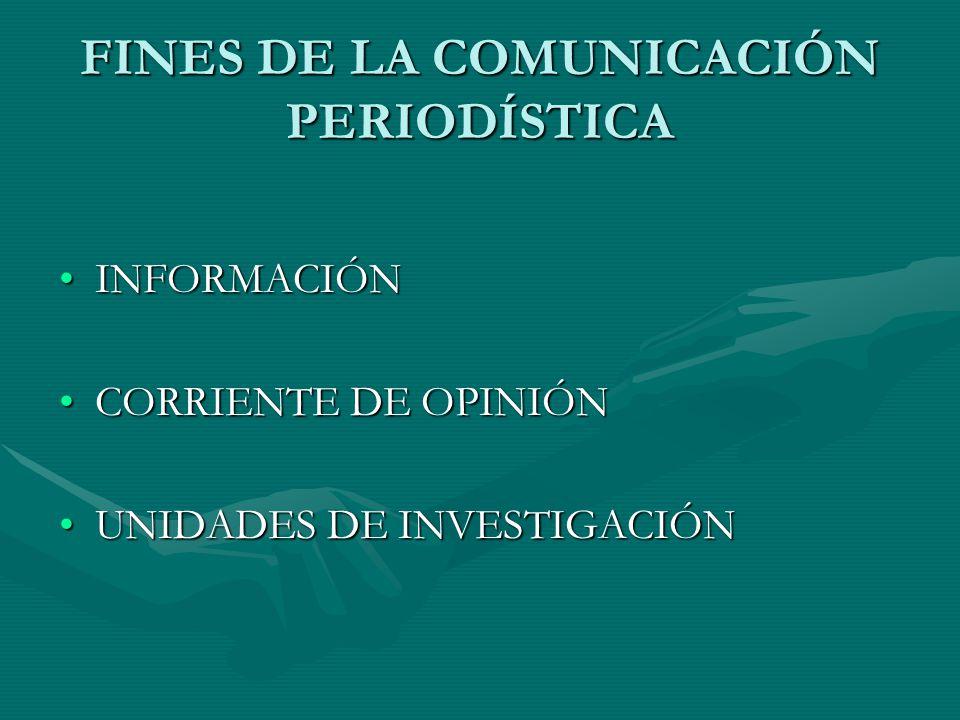 FINES DE LA COMUNICACIÓN PERIODÍSTICA INFORMACIÓNINFORMACIÓN CORRIENTE DE OPINIÓNCORRIENTE DE OPINIÓN UNIDADES DE INVESTIGACIÓNUNIDADES DE INVESTIGACIÓN
