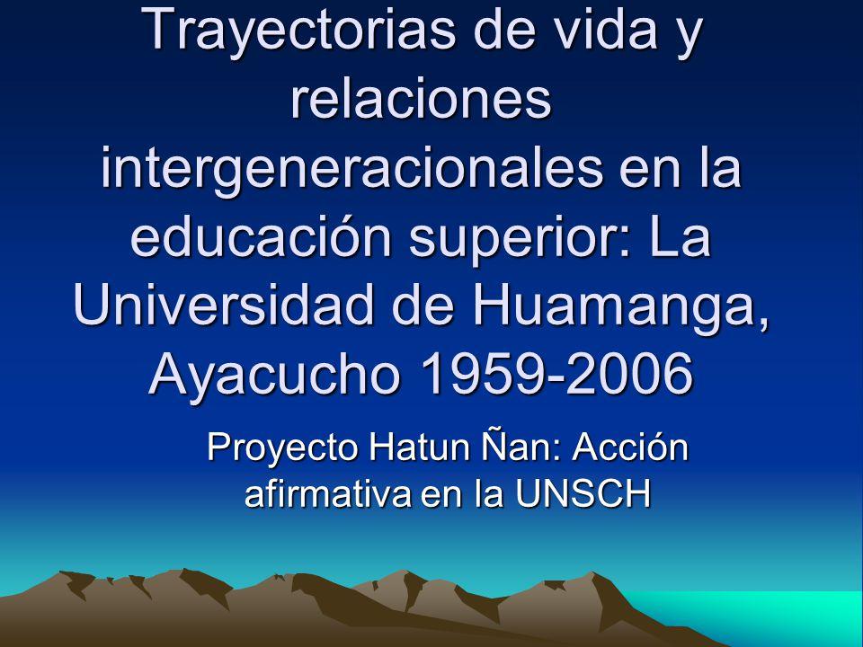 Trayectorias de vida y relaciones intergeneracionales en la educación superior: La Universidad de Huamanga, Ayacucho 1959-2006 Proyecto Hatun Ñan: Acción afirmativa en la UNSCH