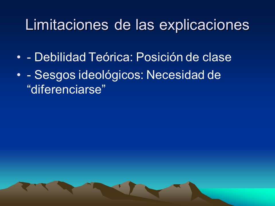 Limitaciones de las explicaciones - Debilidad Teórica: Posición de clase - Sesgos ideológicos: Necesidad de diferenciarse