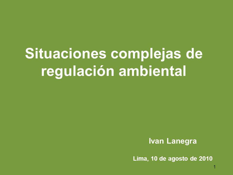 1 Situaciones complejas de regulación ambiental Ivan Lanegra Lima, 10 de agosto de 2010