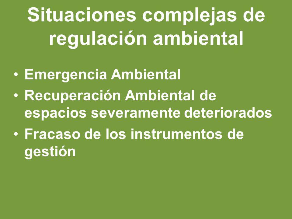Situaciones complejas de regulación ambiental Emergencia Ambiental Recuperación Ambiental de espacios severamente deteriorados Fracaso de los instrumentos de gestión