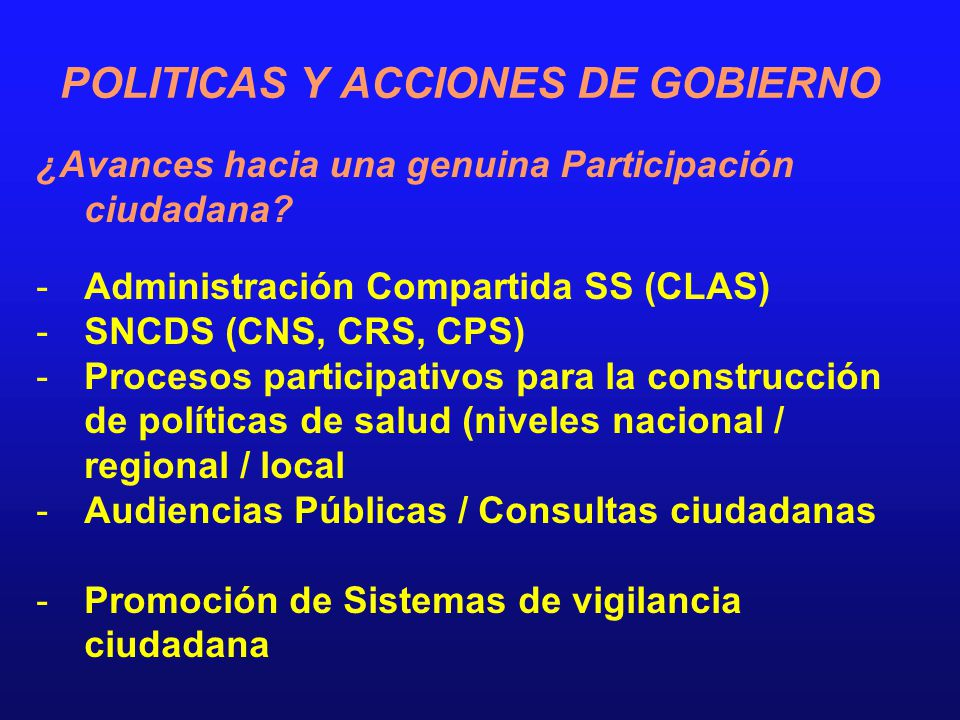 POLITICAS Y ACCIONES DE GOBIERNO ¿Avances hacia una genuina Participación ciudadana? -Administración Compartida SS (CLAS) -SNCDS (CNS, CRS, CPS) -Proc