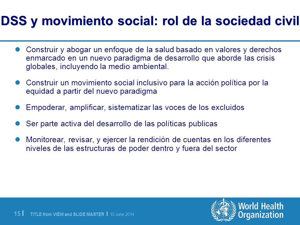 TITLE from VIEW and SLIDE MASTER | 10 June 2014 15 | DSS y movimiento social: rol de la sociedad civil Construir y abogar un enfoque de la salud basado en valores y derechos enmarcado en un nuevo paradigma de desarrollo que aborde las crisis globales, incluyendo la medio ambiental.