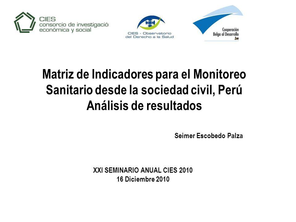 Matriz de Indicadores para el Monitoreo Sanitario desde la sociedad civil, Perú Análisis de resultados XXI SEMINARIO ANUAL CIES 2010 16 Diciembre 2010 Seimer Escobedo Palza