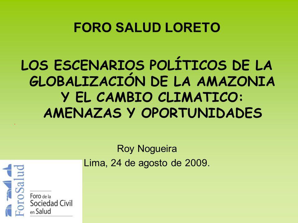 FORO SALUD LORETO LOS ESCENARIOS POLÍTICOS DE LA GLOBALIZACIÓN DE LA AMAZONIA Y EL CAMBIO CLIMATICO: AMENAZAS Y OPORTUNIDADES Roy Nogueira Lima, 24 de
