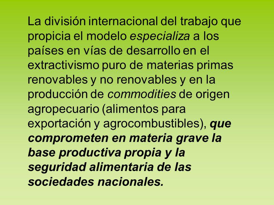 La división internacional del trabajo que propicia el modelo especializa a los países en vías de desarrollo en el extractivismo puro de materias prima