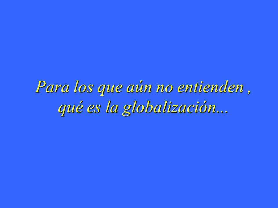 Para los que aún no entienden, qué es la globalización...