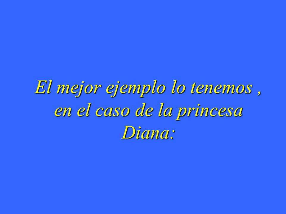 El mejor ejemplo lo tenemos, en el caso de la princesa Diana: