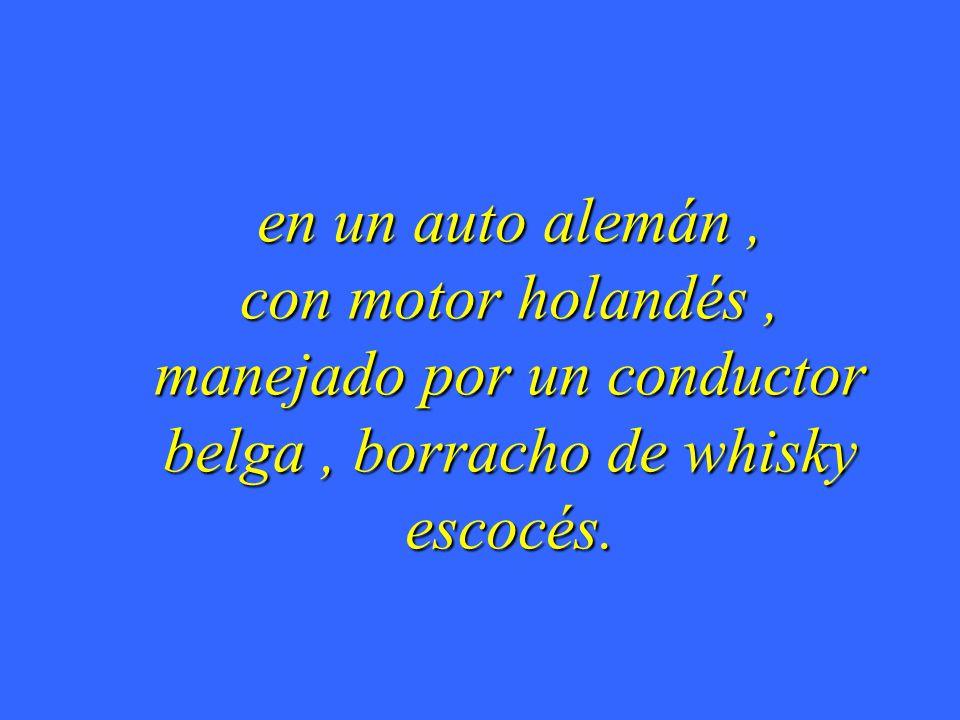 en un auto alemán, con motor holandés, manejado por un conductor belga, borracho de whisky escocés.
