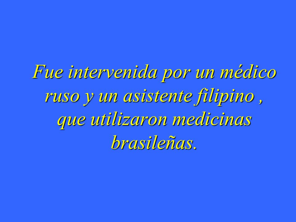 Fue intervenida por un médico ruso y un asistente filipino, que utilizaron medicinas brasileñas.