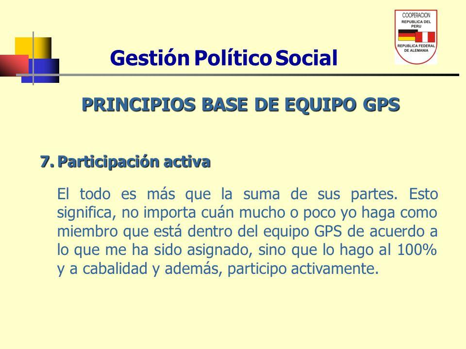 Gestión Político Social PRINCIPIOS BASE DE EQUIPO GPS 7.Participación activa El todo es más que la suma de sus partes. Esto significa, no importa cuán