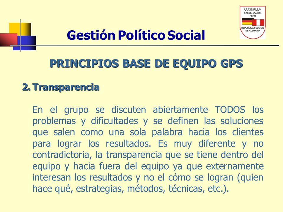 Gestión Político Social PRINCIPIOS BASE DE EQUIPO GPS 2.Transparencia En el grupo se discuten abiertamente TODOS los problemas y dificultades y se def
