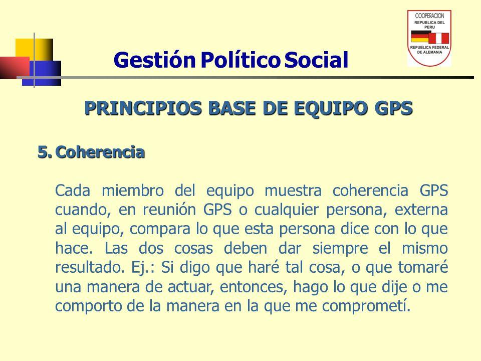 Gestión Político Social PRINCIPIOS BASE DE EQUIPO GPS 5.Coherencia Cada miembro del equipo muestra coherencia GPS cuando, en reunión GPS o cualquier p
