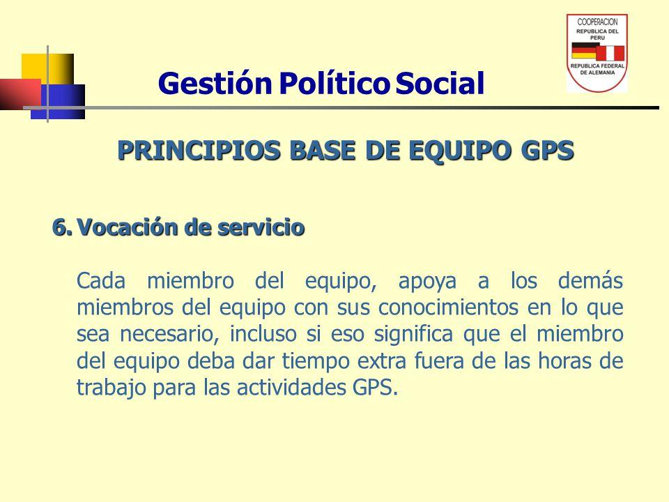 Gestión Político Social PRINCIPIOS BASE DE EQUIPO GPS 6.Vocación de servicio Cada miembro del equipo, apoya a los demás miembros del equipo con sus co