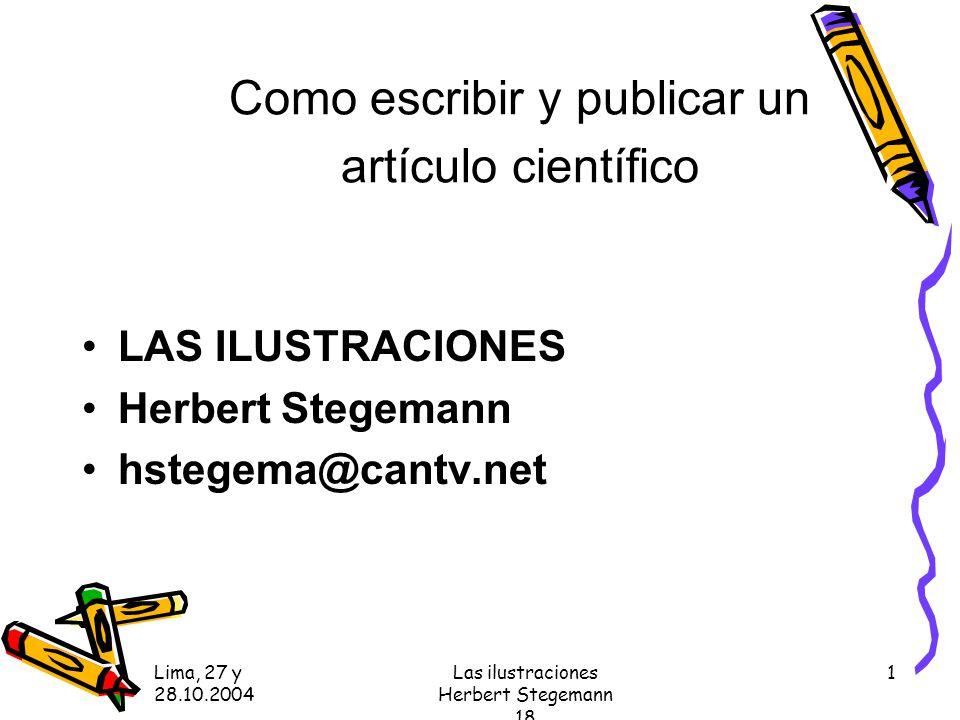 Lima, 27 y 28.10.2004 Las ilustraciones Herbert Stegemann 18 1 Como escribir y publicar un artículo científico LAS ILUSTRACIONES Herbert Stegemann hstegema@cantv.net