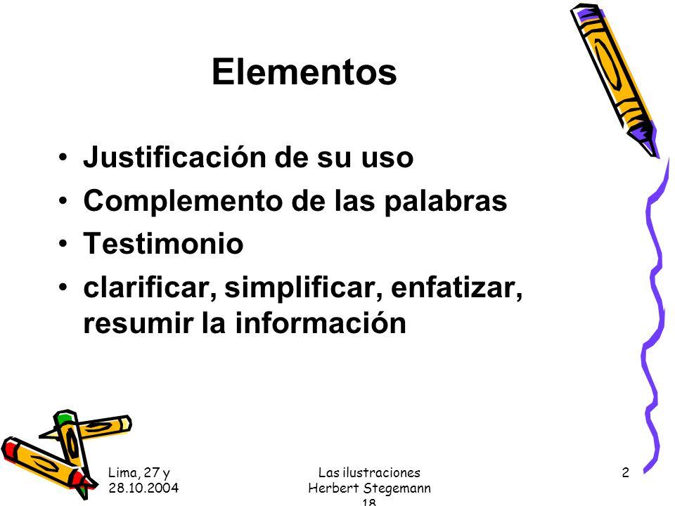 Lima, 27 y 28.10.2004 Las ilustraciones Herbert Stegemann 18 2 Elementos Justificación de su uso Complemento de las palabras Testimonio clarificar, simplificar, enfatizar, resumir la información