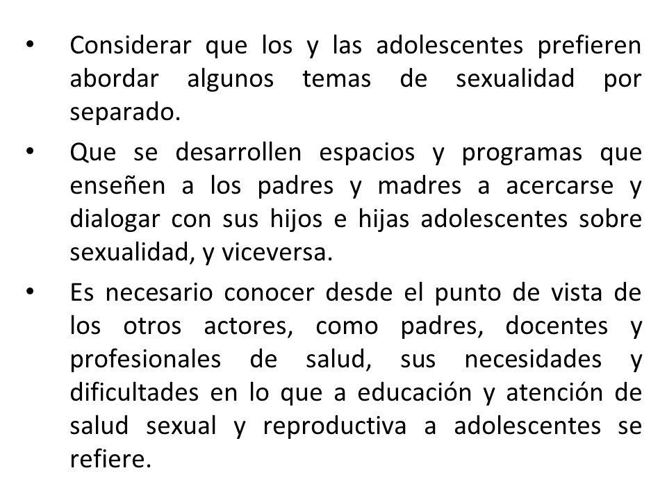 Considerar que los y las adolescentes prefieren abordar algunos temas de sexualidad por separado.