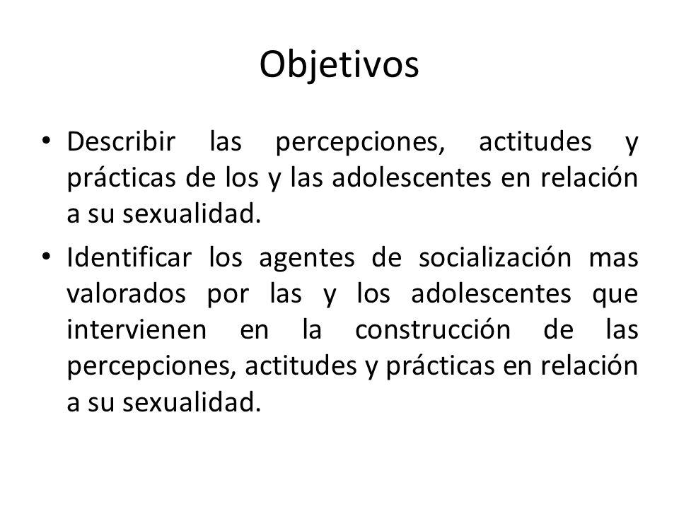 Objetivos Describir las percepciones, actitudes y prácticas de los y las adolescentes en relación a su sexualidad.
