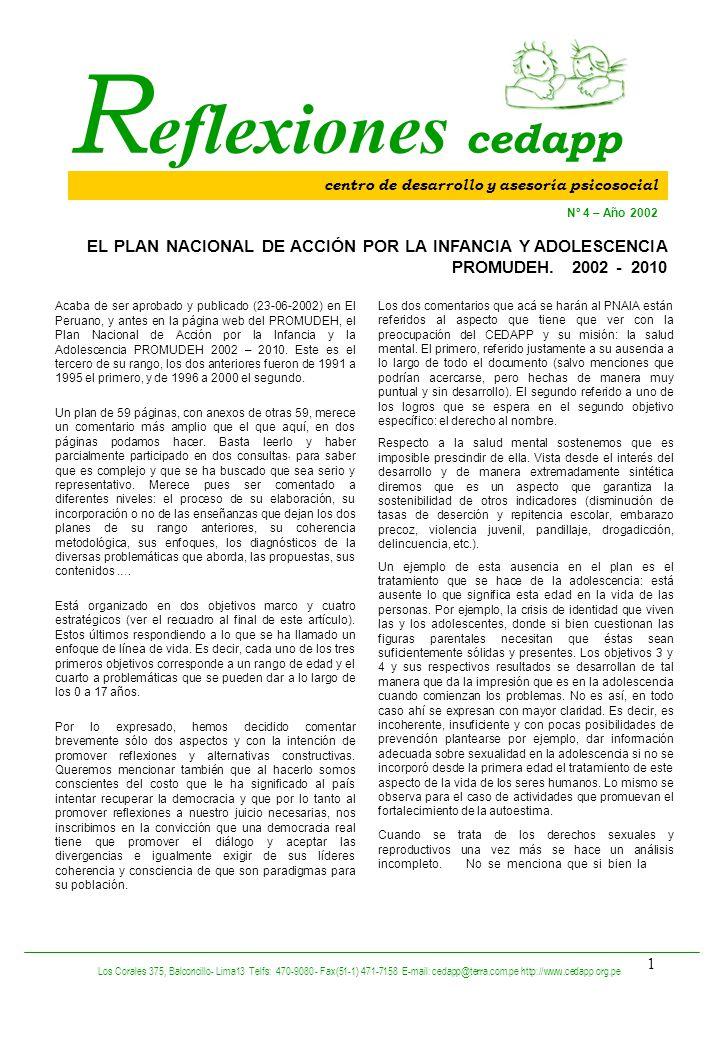 1 R eflexiones cedapp Acaba de ser aprobado y publicado (23-06-2002) en El Peruano, y antes en la página web del PROMUDEH, el Plan Nacional de Acción por la Infancia y la Adolescencia PROMUDEH 2002 – 2010.