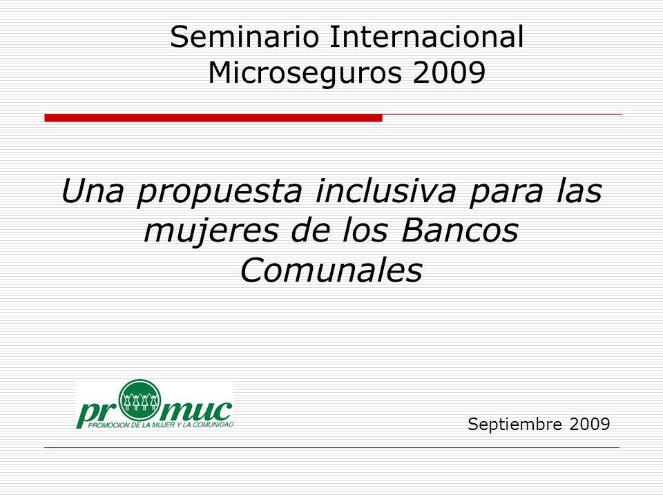 Una propuesta inclusiva para las mujeres de los Bancos Comunales Septiembre 2009 Seminario Internacional Microseguros 2009