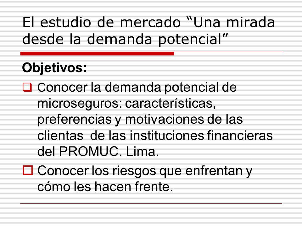 El estudio de mercado Una mirada desde la demanda potencial Objetivos: C onocer la demanda potencial de microseguros: características, preferencias y motivaciones de las clientas de las instituciones financieras del PROMUC.
