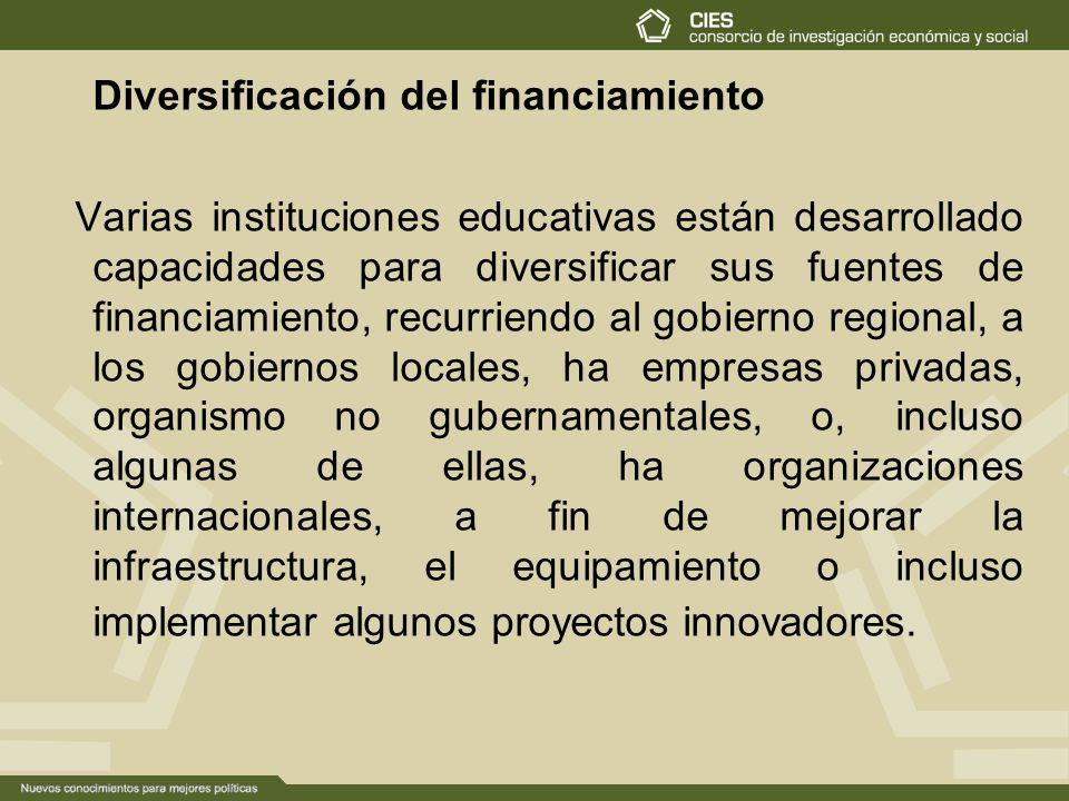 Diversificación del financiamiento Varias instituciones educativas están desarrollado capacidades para diversificar sus fuentes de financiamiento, recurriendo al gobierno regional, a los gobiernos locales, ha empresas privadas, organismo no gubernamentales, o, incluso algunas de ellas, ha organizaciones internacionales, a fin de mejorar la infraestructura, el equipamiento o incluso implementar algunos proyectos innovadores.
