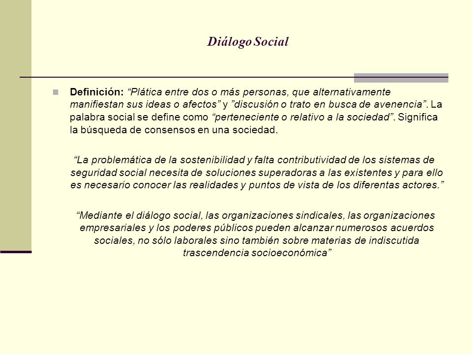 Diálogo Social Definición: Plática entre dos o más personas, que alternativamente manifiestan sus ideas o afectos y discusión o trato en busca de aven