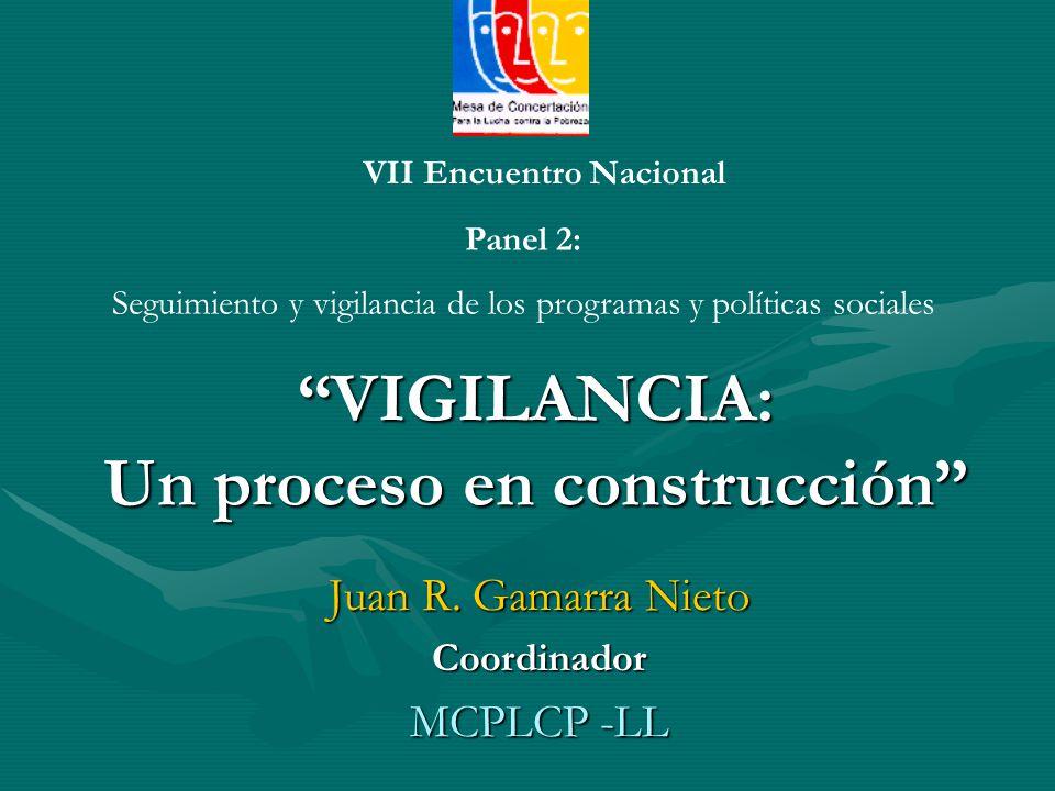 VIGILANCIA: Un proceso en construcción Juan R. Gamarra Nieto Coordinador MCPLCP -LL VII Encuentro Nacional Panel 2: Seguimiento y vigilancia de los pr