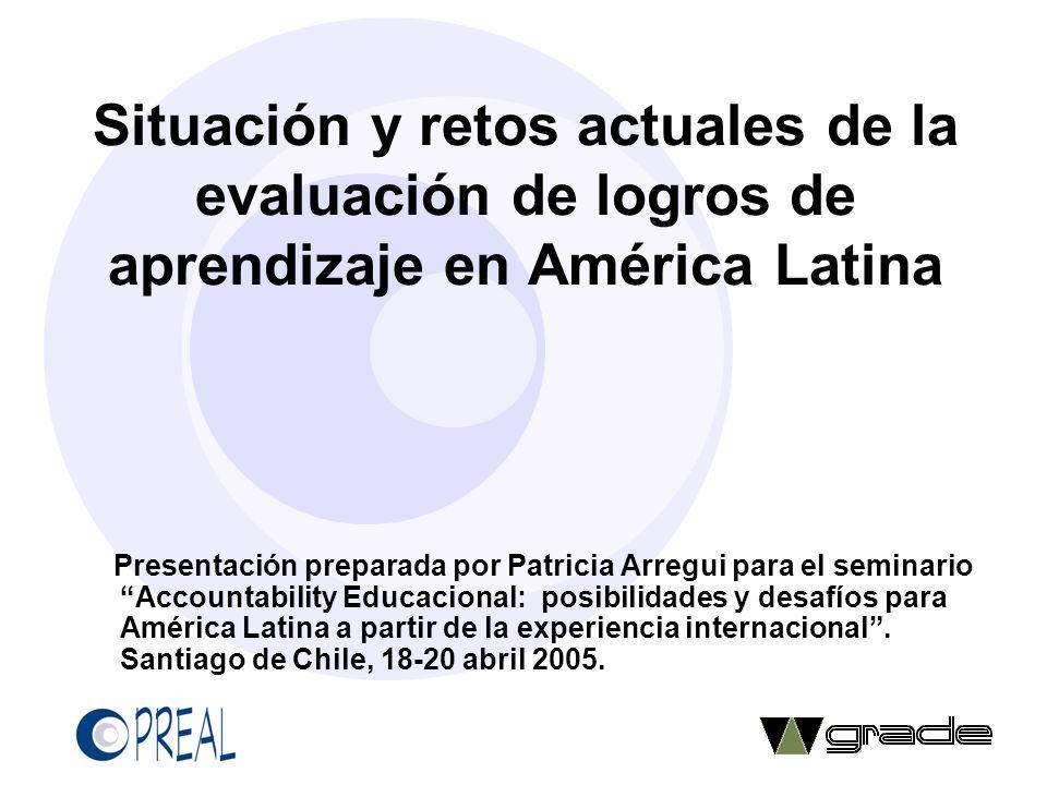 Situación y retos actuales de la evaluación de logros de aprendizaje en América Latina Presentación preparada por Patricia Arregui para el seminario A