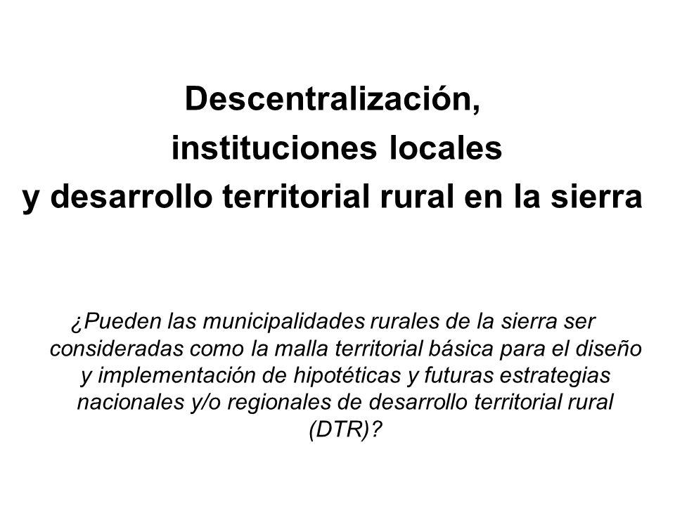 Descentralización, instituciones locales y desarrollo territorial rural en la sierra ¿Pueden las municipalidades rurales de la sierra ser consideradas como la malla territorial básica para el diseño y implementación de hipotéticas y futuras estrategias nacionales y/o regionales de desarrollo territorial rural (DTR)