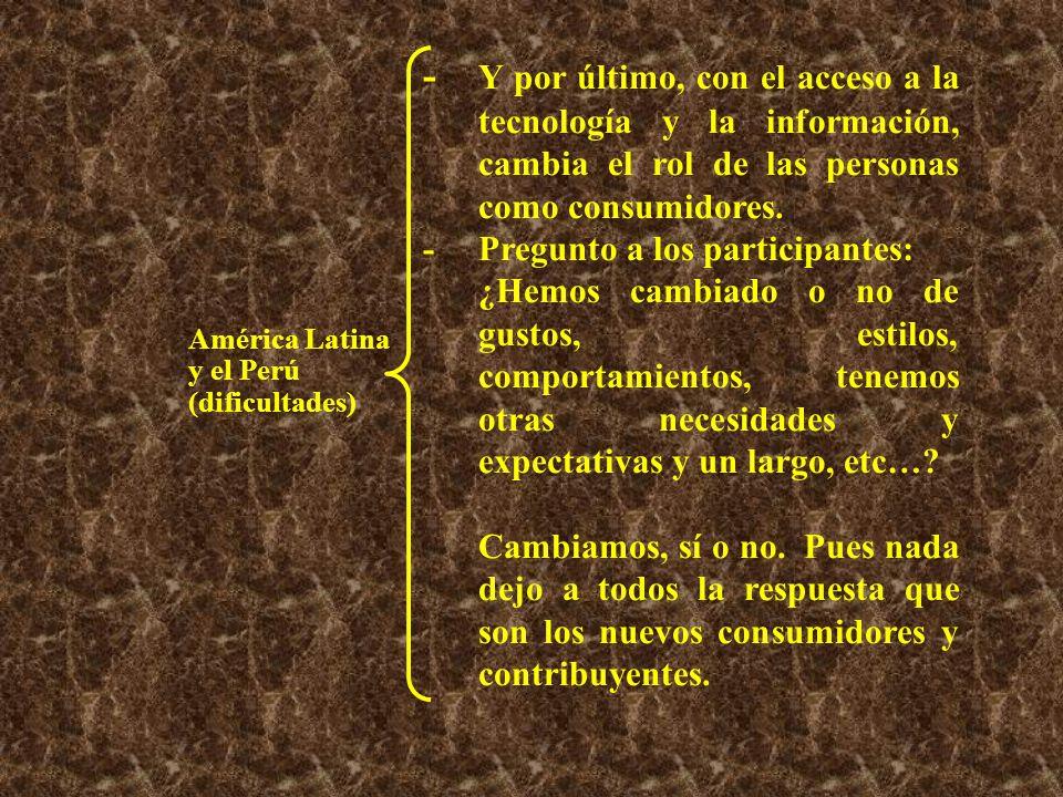 América Latina y el Perú (dificultades) - Y por último, con el acceso a la tecnología y la información, cambia el rol de las personas como consumidores.