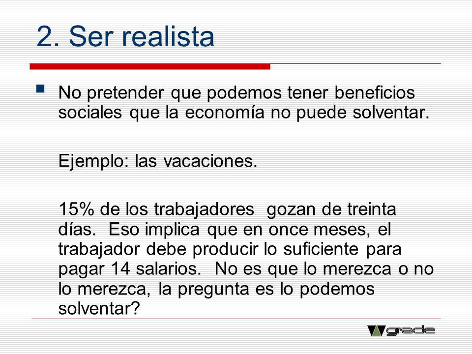 2. Ser realista No pretender que podemos tener beneficios sociales que la economía no puede solventar. Ejemplo: las vacaciones. 15% de los trabajadore