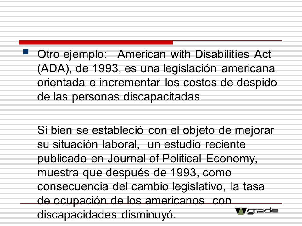 Otro ejemplo: American with Disabilities Act (ADA), de 1993, es una legislación americana orientada e incrementar los costos de despido de las persona