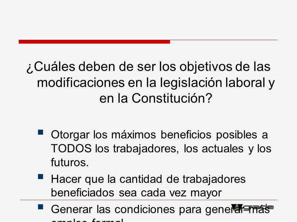 ¿Cuáles deben de ser los objetivos de las modificaciones en la legislación laboral y en la Constitución? Otorgar los máximos beneficios posibles a TOD