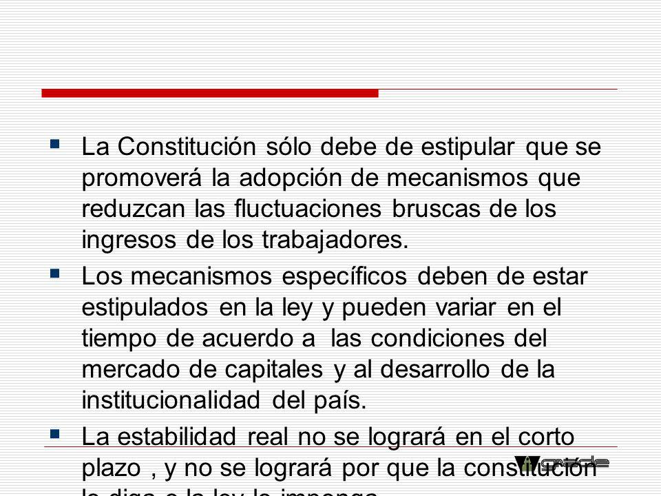 La Constitución sólo debe de estipular que se promoverá la adopción de mecanismos que reduzcan las fluctuaciones bruscas de los ingresos de los trabaj