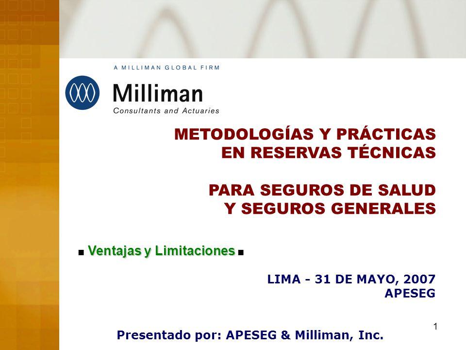 1 METODOLOGÍAS Y PRÁCTICAS EN RESERVAS TÉCNICAS PARA SEGUROS DE SALUD Y SEGUROS GENERALES LIMA - 31 DE MAYO, 2007 APESEG Presentado por: APESEG & Milliman, Inc.