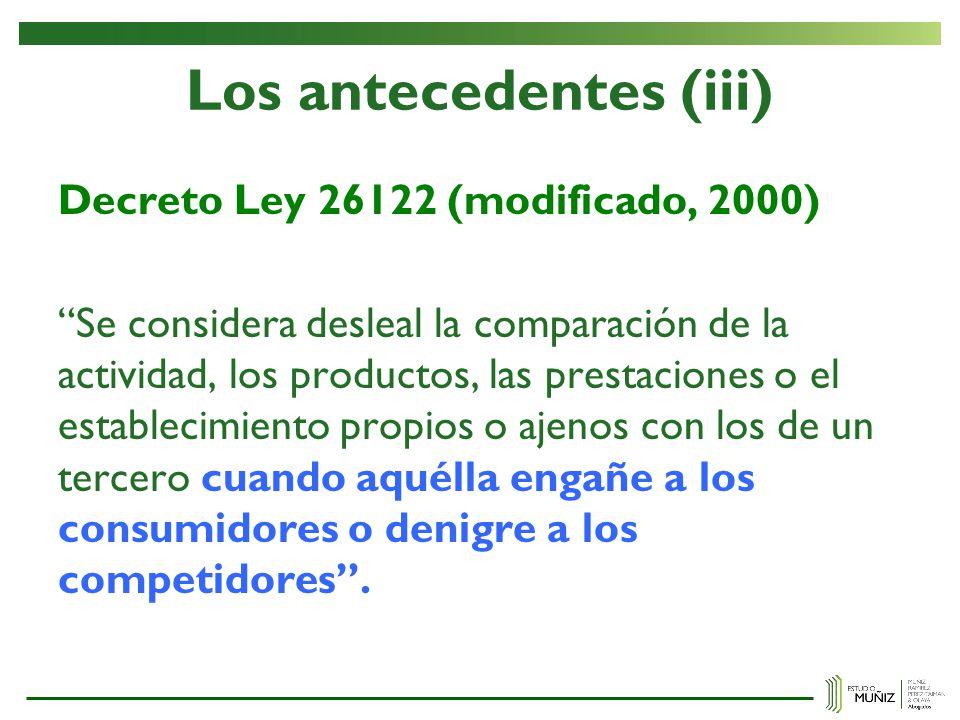 Los antecedentes (iii) Decreto Ley 26122 (modificado, 2000) Se considera desleal la comparación de la actividad, los productos, las prestaciones o el