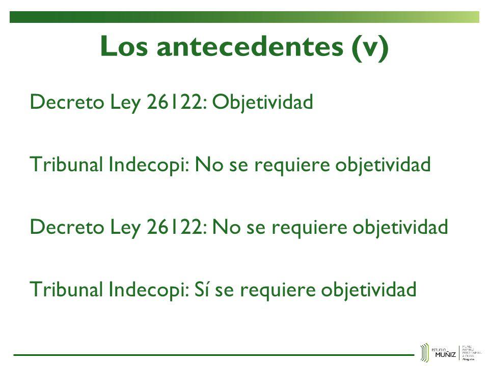 Los antecedentes (v) Decreto Ley 26122: Objetividad Tribunal Indecopi: No se requiere objetividad Decreto Ley 26122: No se requiere objetividad Tribun