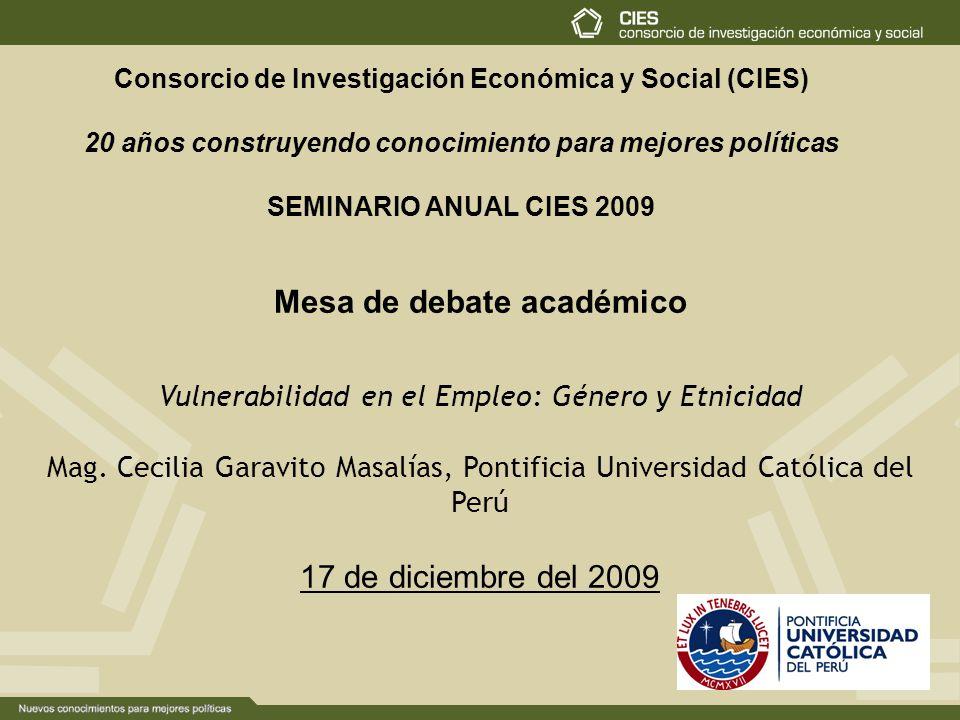 Consorcio de Investigación Económica y Social (CIES) 20 años construyendo conocimiento para mejores políticas SEMINARIO ANUAL CIES 2009 Mesa de debate académico Vulnerabilidad en el Empleo: Género y Etnicidad Mag.