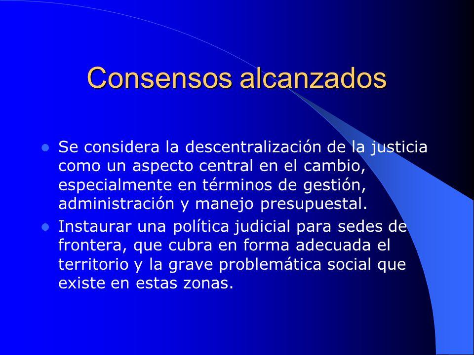 Consensos alcanzados Se considera la descentralización de la justicia como un aspecto central en el cambio, especialmente en términos de gestión, admi