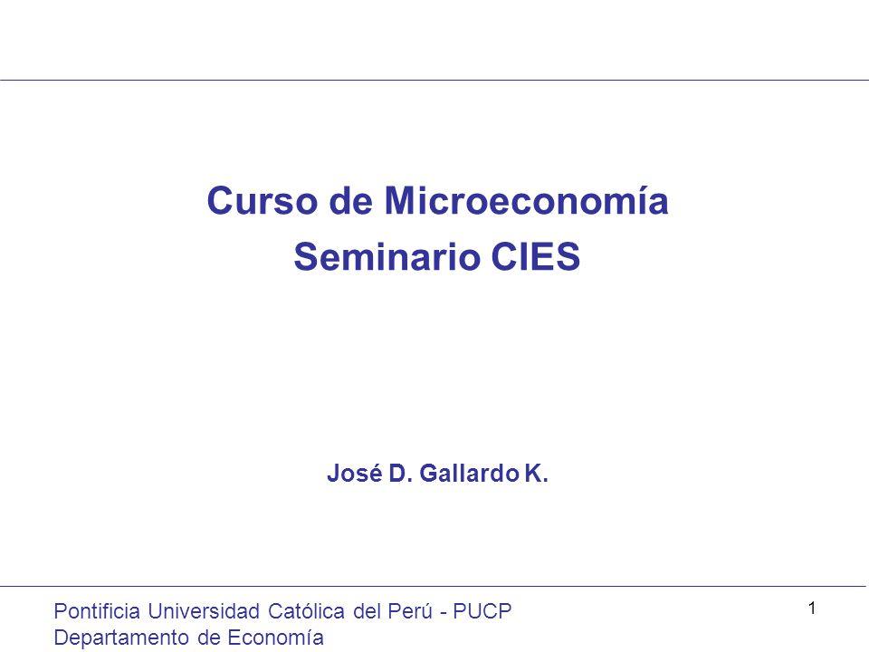 Pontificia Universidad Católica del Perú - PUCP Departamento de Economía 1 Curso de Microeconomía Seminario CIES José D. Gallardo K.