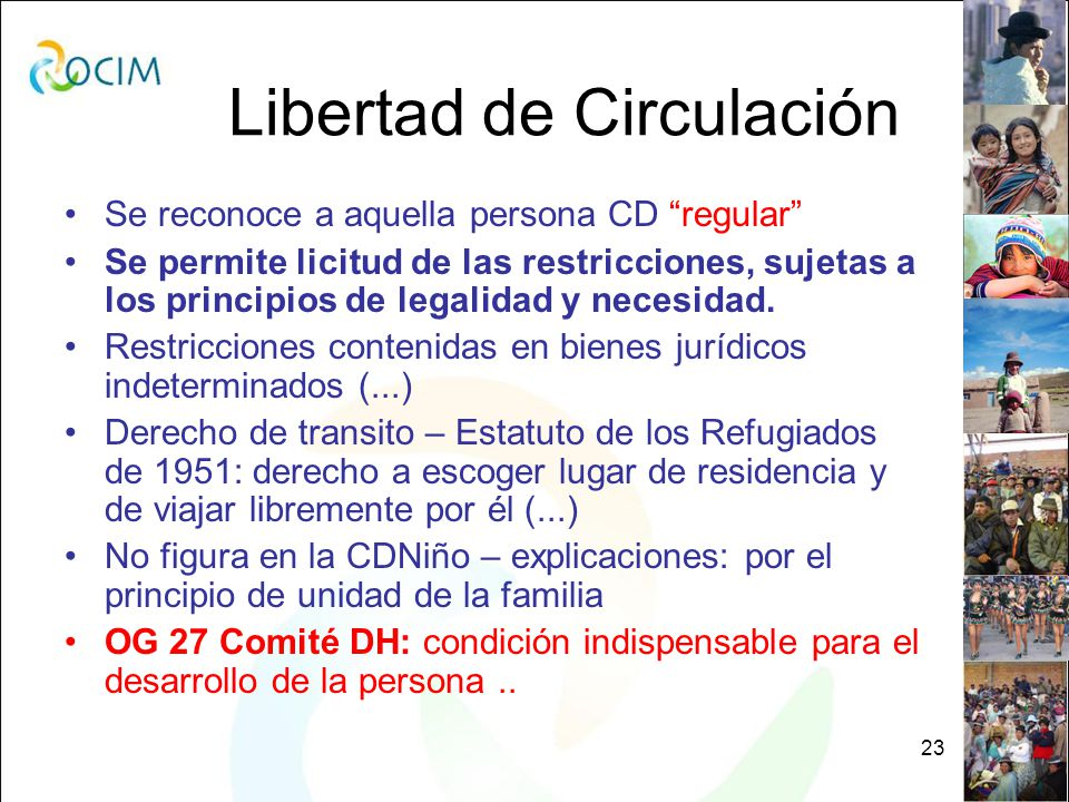 23 Libertad de Circulación Se reconoce a aquella persona CD regular Se permite licitud de las restricciones, sujetas a los principios de legalidad y necesidad.