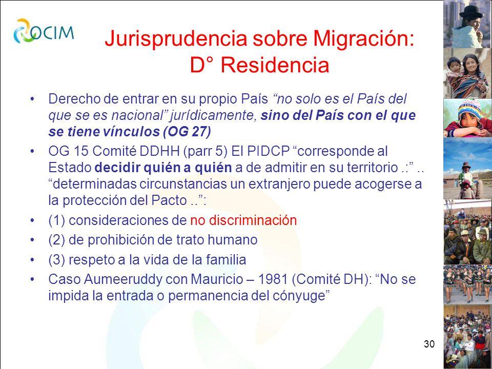 30 Jurisprudencia sobre Migración: D° Residencia Derecho de entrar en su propio País no solo es el País del que se es nacional jurídicamente, sino del País con el que se tiene vínculos (OG 27) OG 15 Comité DDHH (parr 5) El PIDCP corresponde al Estado decidir quién a quién a de admitir en su territorio.:..