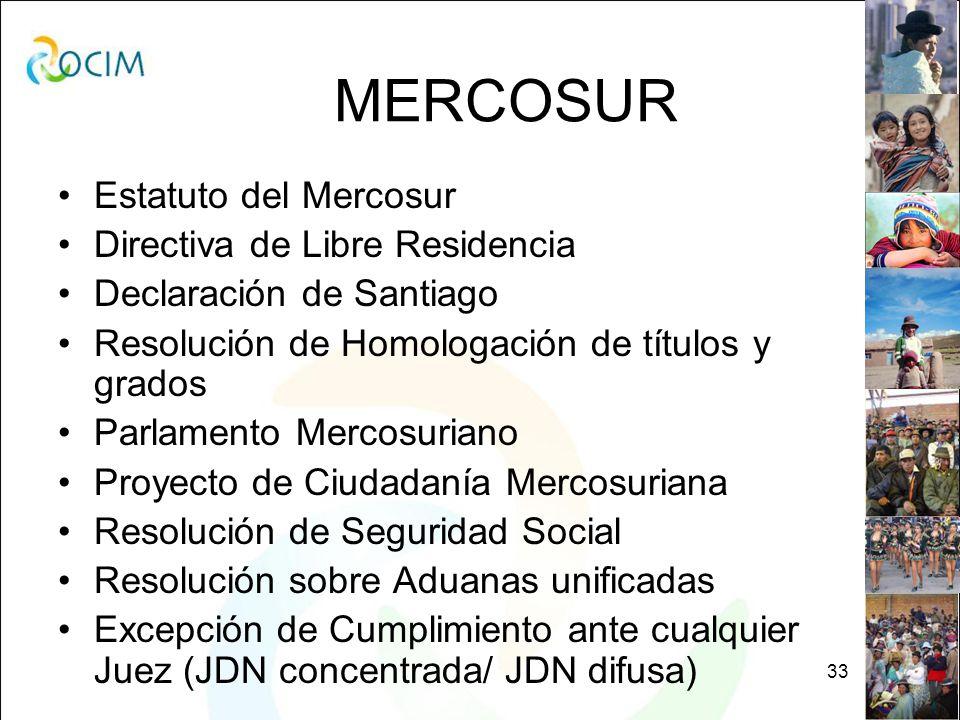 33 MERCOSUR Estatuto del Mercosur Directiva de Libre Residencia Declaración de Santiago Resolución de Homologación de títulos y grados Parlamento Mercosuriano Proyecto de Ciudadanía Mercosuriana Resolución de Seguridad Social Resolución sobre Aduanas unificadas Excepción de Cumplimiento ante cualquier Juez (JDN concentrada/ JDN difusa)