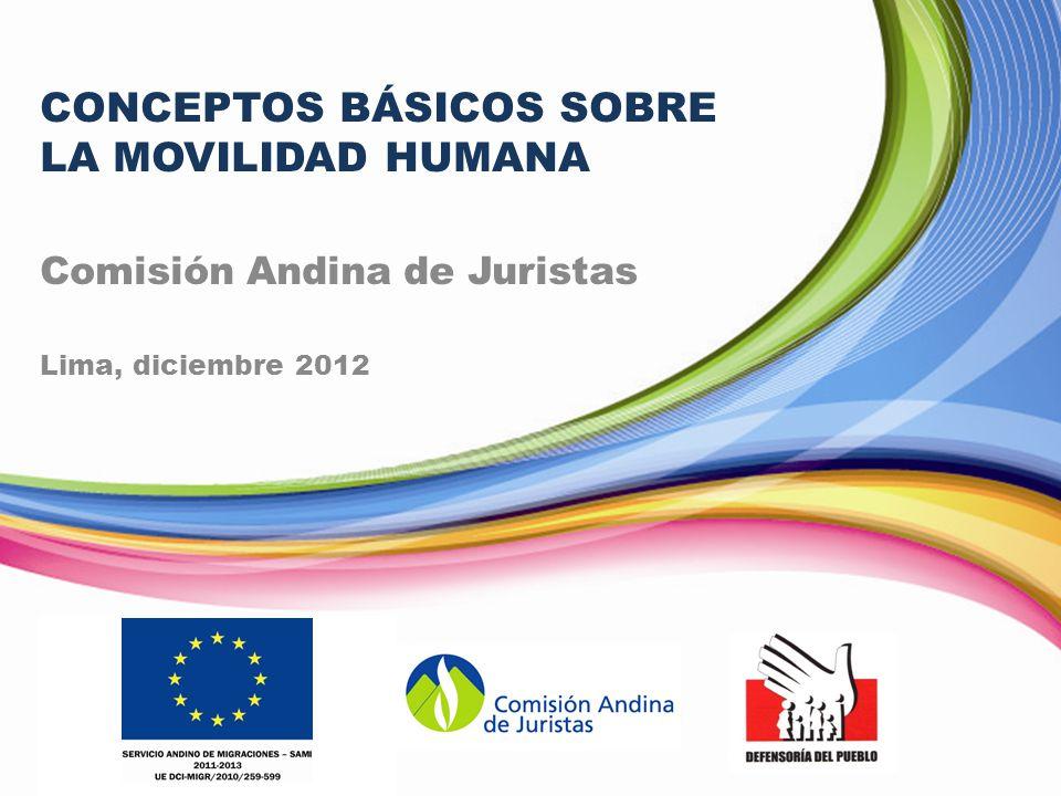 CONCEPTOS BÁSICOS SOBRE LA MOVILIDAD HUMANA Comisión Andina de Juristas Lima, diciembre 2012